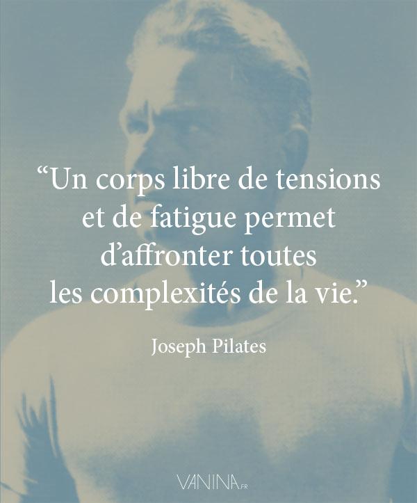 Citation de Joseph Pilates - Un corps libre de tensions  et de fatigue permet d'affronter toutes  les complexités de la vie.